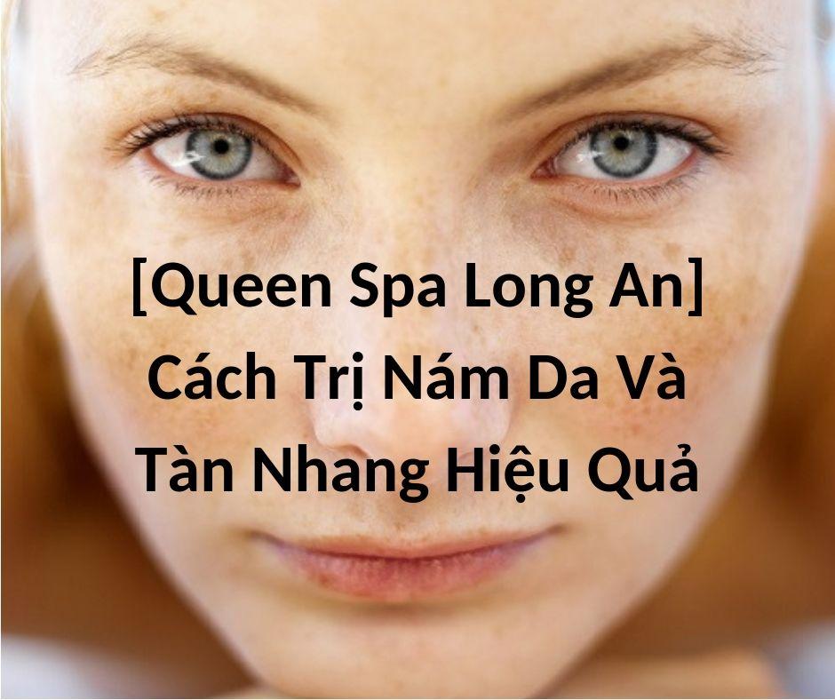 [Queen Spa Long An] Cách Trị Nám Da Và Tàn Nhang Hiệu Quả